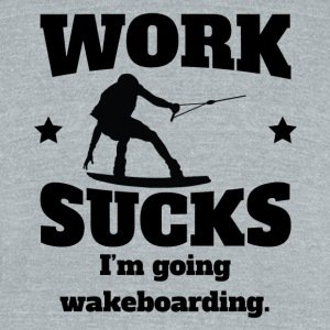 Work Sucks I'm Going Wakeboarding - Unisex Tri-Blend T-Shirt by American Apparel