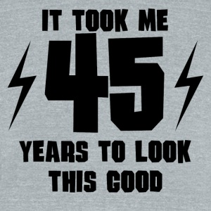 It Took Me 45 Years To Look This Good - Unisex Tri-Blend T-Shirt by American Apparel