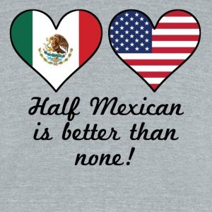 Half Mexican Is Better Than None - Unisex Tri-Blend T-Shirt by American Apparel