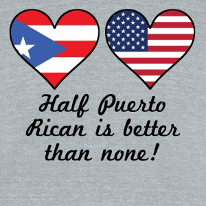 Half Puerto Rican Is Better Than None - Unisex Tri-Blend T-Shirt by American Apparel