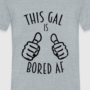 This Gal Is Bored As F*#k - Unisex Tri-Blend T-Shirt by American Apparel