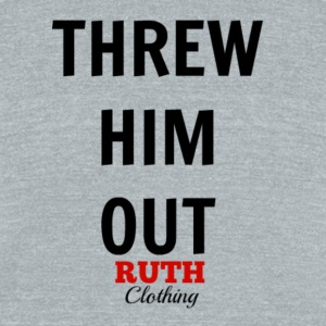 Threw Him Out - Unisex Tri-Blend T-Shirt by American Apparel