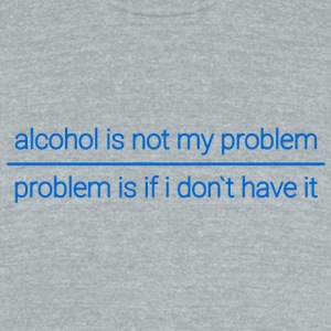 Alcohol problem or not - Unisex Tri-Blend T-Shirt by American Apparel