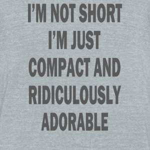 not short i'm just compact and ridiculously adorab - Unisex Tri-Blend T-Shirt by American Apparel