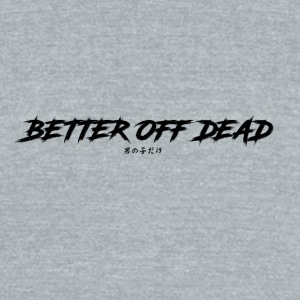 Better Off Dead - Unisex Tri-Blend T-Shirt by American Apparel