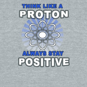 Think Like A Proton Always Stay Positive - Unisex Tri-Blend T-Shirt by American Apparel