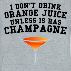 I Don't Drink Orange Juice Unless It Has Champagne - Unisex Tri-Blend T-Shirt by American Apparel