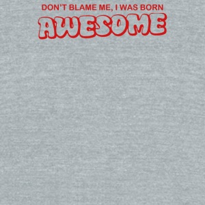 Dont Blame Me I Was Born Awesome - Unisex Tri-Blend T-Shirt by American Apparel