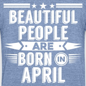 APRIL Birthday beatiful people T-Shirt - Hoody - Unisex Tri-Blend T-Shirt by American Apparel