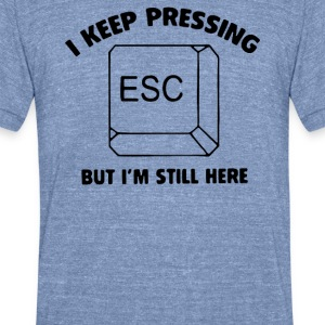 i keep pressing esc but im still here - Unisex Tri-Blend T-Shirt by American Apparel