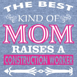 The Best Kind Of Mom Raises A Construction Worker - Unisex Tri-Blend T-Shirt by American Apparel