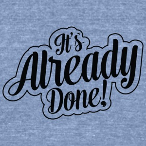 It's Already Done! T-shirt just get started now - Unisex Tri-Blend T-Shirt by American Apparel