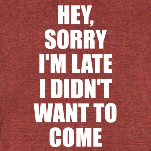 Hey Sorry Im Late I Didn't Want To Come TShirt - Unisex Tri-Blend T-Shirt by American Apparel