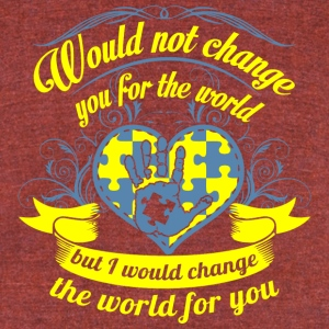 Would not Change You for The World - Unisex Tri-Blend T-Shirt by American Apparel