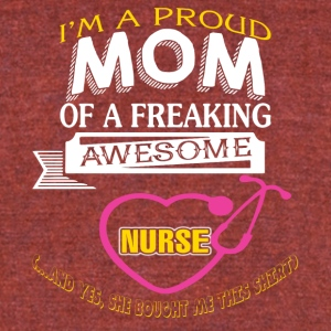 I'm A Proud Mom Of A Freaking Awesome Nurse TShirt - Unisex Tri-Blend T-Shirt by American Apparel