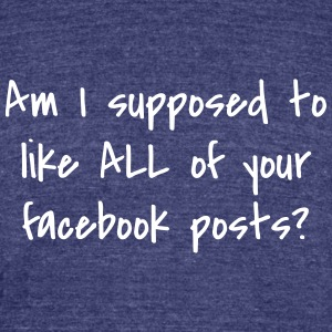 Am I supposed to like all of your facebook posts? - Unisex Tri-Blend T-Shirt by American Apparel