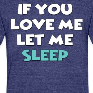 If you love me let me sleep - Unisex Tri-Blend T-Shirt by American Apparel