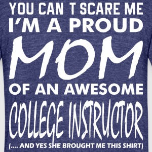 You Cant Scare Proud Mom Awesome Colege Instructor - Unisex Tri-Blend T-Shirt by American Apparel
