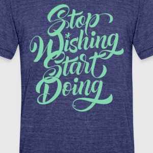 Stop wishing start doing - Unisex Tri-Blend T-Shirt by American Apparel