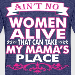 Aint No Women Alive That Can Take My Mamas Place - Unisex Tri-Blend T-Shirt by American Apparel