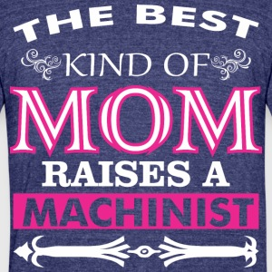 The Best Kind Of Mom Raises A Machinist - Unisex Tri-Blend T-Shirt by American Apparel