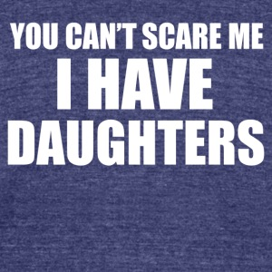 You Can t Scare Me I Have Daughters - Unisex Tri-Blend T-Shirt by American Apparel