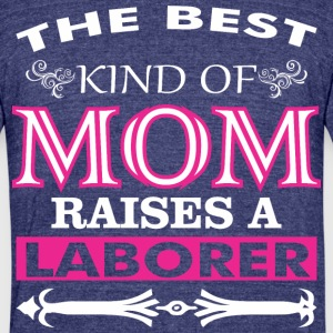 The Best Kind Of Mom Raises A Laborer - Unisex Tri-Blend T-Shirt by American Apparel