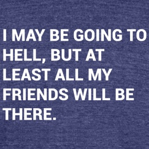 I May Be Going To Hell But At Least All My Friends - Unisex Tri-Blend T-Shirt by American Apparel