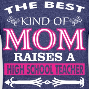 The Best Kind Of Mom Raises A High School Teacher - Unisex Tri-Blend T-Shirt by American Apparel