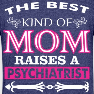 The Best Kind Of Mom Raises A Psychiatrist - Unisex Tri-Blend T-Shirt by American Apparel