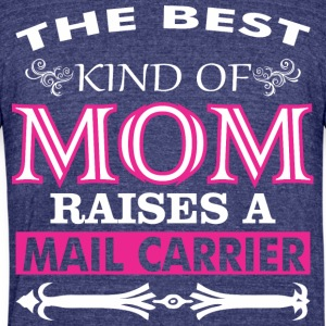 The Best Kind Of Mom Raises A Mail Carrier - Unisex Tri-Blend T-Shirt by American Apparel