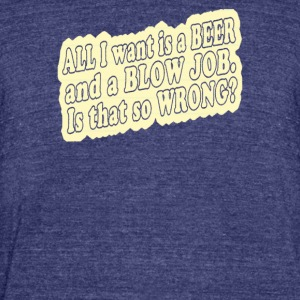 All i want is a beer and a blow job - Unisex Tri-Blend T-Shirt by American Apparel