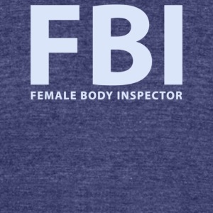 Fbi Female Body Inspector - Unisex Tri-Blend T-Shirt by American Apparel