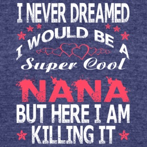 I Would Be A Super Cool Nana T Shirt - Unisex Tri-Blend T-Shirt by American Apparel