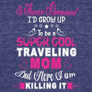 I'd Grow Up To Be A Super Cool Traveling Mom Shirt - Unisex Tri-Blend T-Shirt by American Apparel