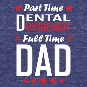 Part Time Dental Hygienist Full Time Dad - Unisex Tri-Blend T-Shirt by American Apparel