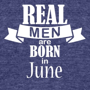 Real men born in June - Unisex Tri-Blend T-Shirt by American Apparel
