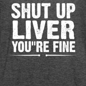 Shut Up Liver You're Fine T-Shirt - Women's Flowy Tank Top by Bella