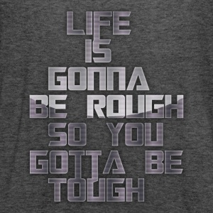 life is gonna be rough so you gotta be tough - Women's Flowy Tank Top by Bella