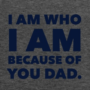I am who I am because of you dad! - Women's Flowy Tank Top by Bella