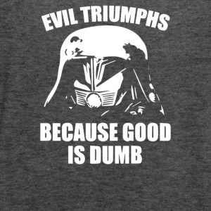 Evil Triumphs Because Good is Dumb - Women's Flowy Tank Top by Bella