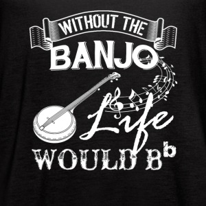 Life Without Banjo Shirt - Women's Flowy Tank Top by Bella
