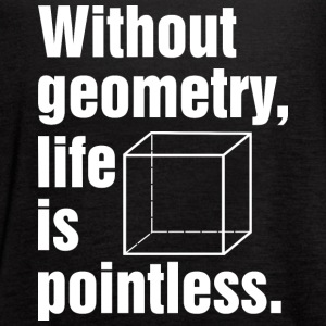 Without geometry life is pointless T Shirt - Women's Flowy Tank Top by Bella