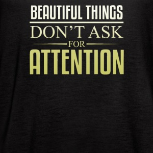 Beautiful things don't ask for attention - Women's Flowy Tank Top by Bella