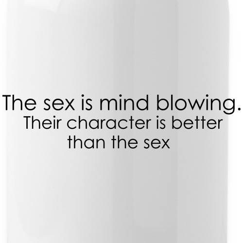Character is better than sex. - Water Bottle