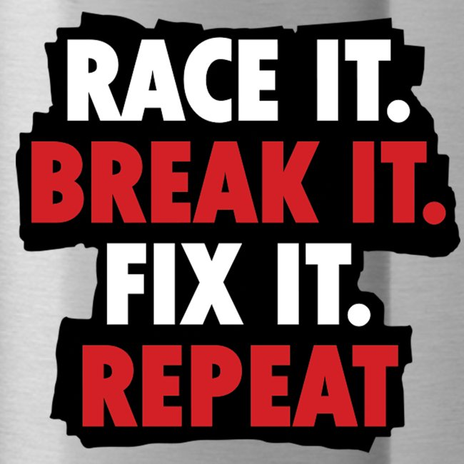 race it break it fix it repeat