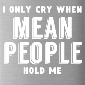 I Only Cry When Mean People Hold Me - Water Bottle