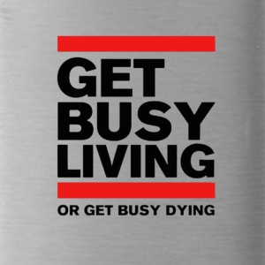 Get Busy Living or get busy dying - Water Bottle