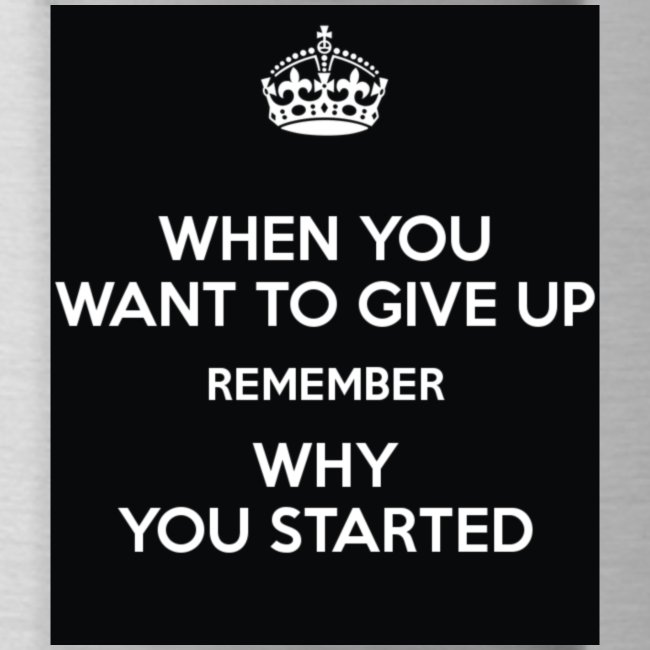 when-you-want-to-give-up-remember-why-you-started-