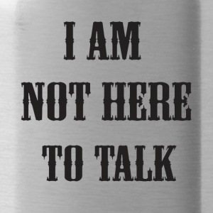 I am not here to talk - Water Bottle